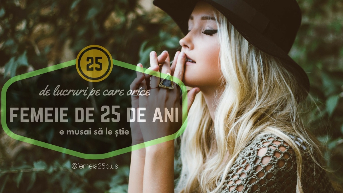 25 de lucruri pe care orice femeie de 25 de ani e MUSAI să le știe