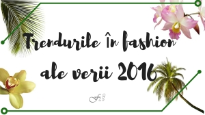 Trendurile in fashion ale verii 2016