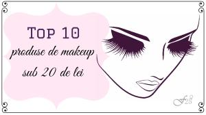 top 10 produse de makeup sub 20 de lei