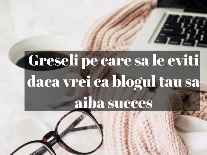 Greseli pe care sa le eviti daca vrei ca blogul tau sa aiba succes